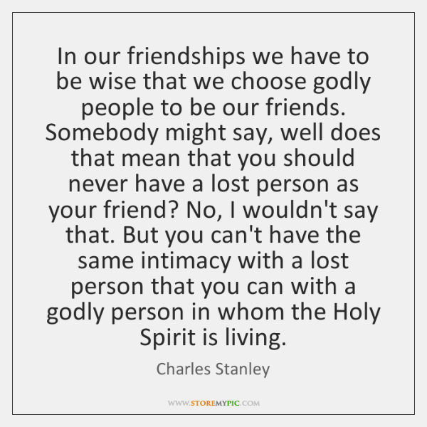 In our friendships we have to be wise that we choose godly ...