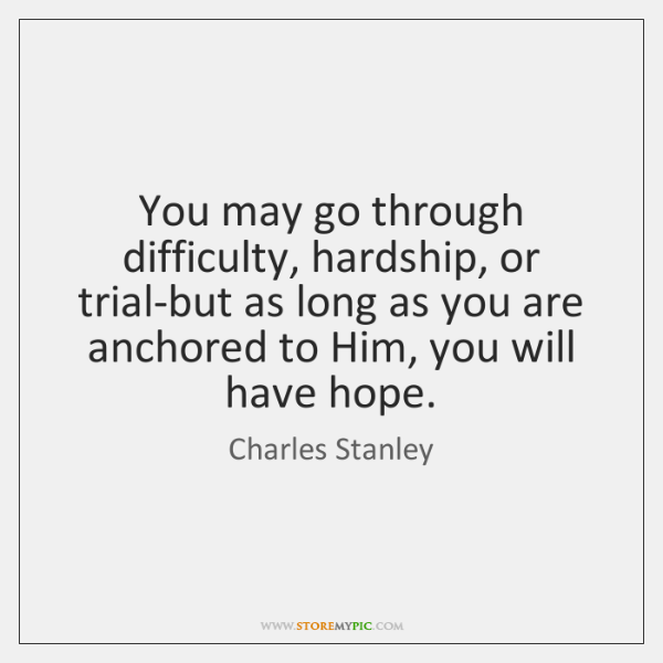 You may go through difficulty, hardship, or trial-but as long as you ...