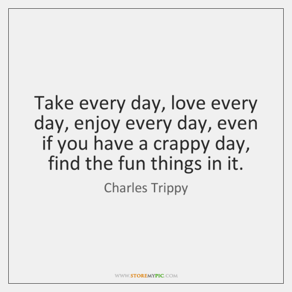Take every day, love every day, enjoy every day, even if you ...