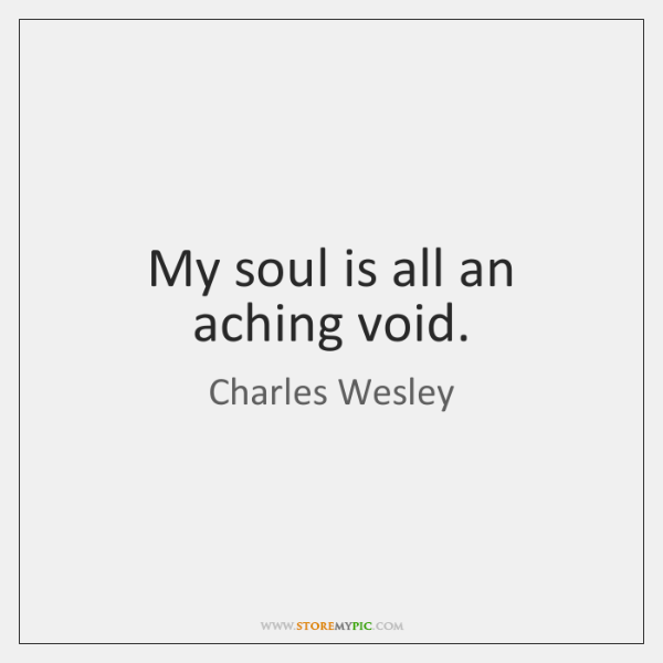 My soul is all an aching void.