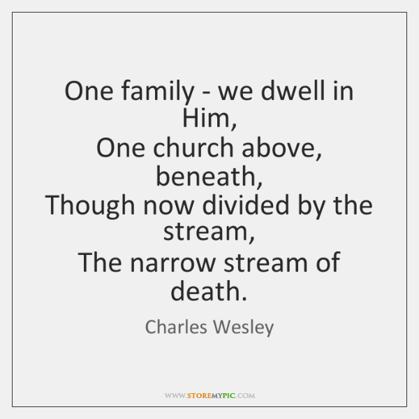 One family - we dwell in Him,   One church above, beneath,   Though ...