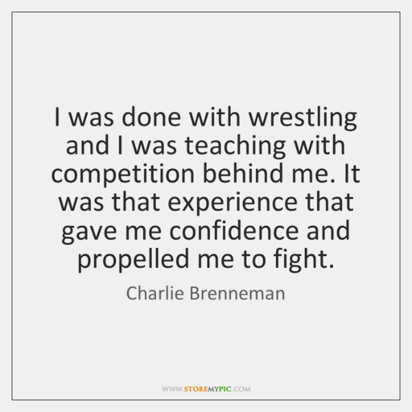 I was done with wrestling and I was teaching with competition behind ...