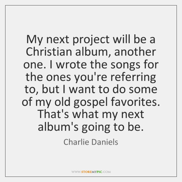 My next project will be a Christian album, another one. I wrote ...