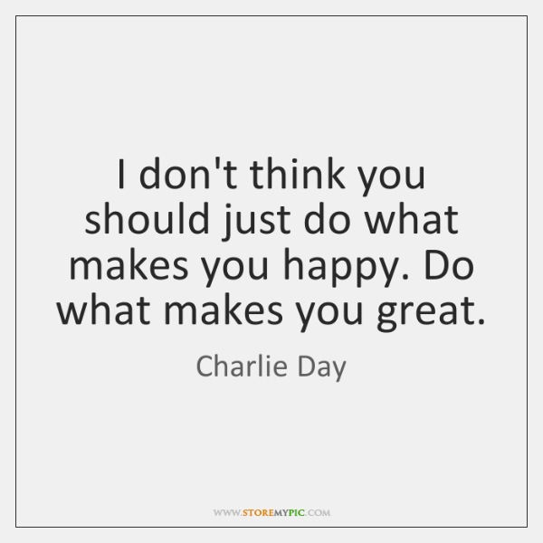 I don't think you should just do what makes you happy. Do ...