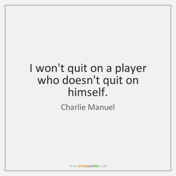 I won't quit on a player who doesn't quit on himself.