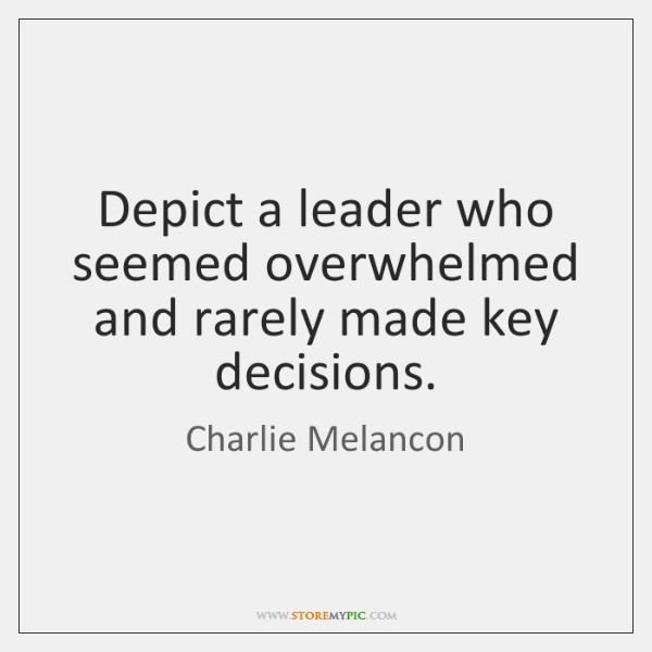 Depict a leader who seemed overwhelmed and rarely made key decisions.