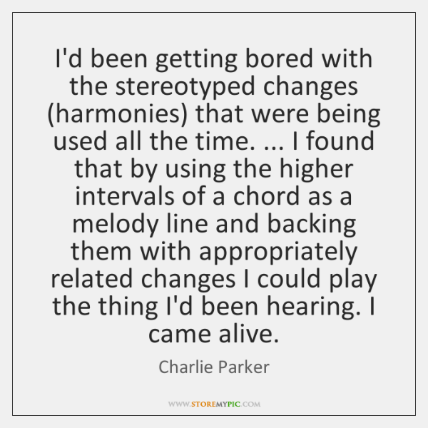 I'd been getting bored with the stereotyped changes (harmonies) that were being ...