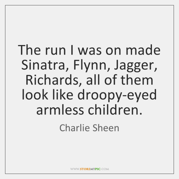 The run I was on made Sinatra, Flynn, Jagger, Richards, all of ...