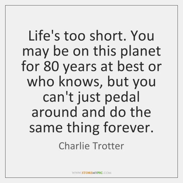 Life's too short. You may be on this planet for 80 years at ...