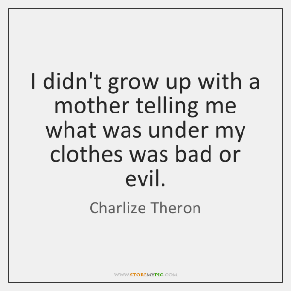 I didn't grow up with a mother telling me what was under ...