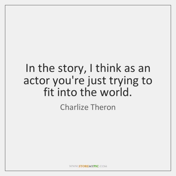 In the story, I think as an actor you're just trying to ...