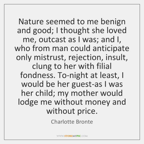 Nature seemed to me benign and good; I thought she loved me, ...