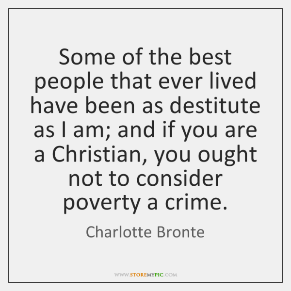 Some of the best people that ever lived have been as destitute ...