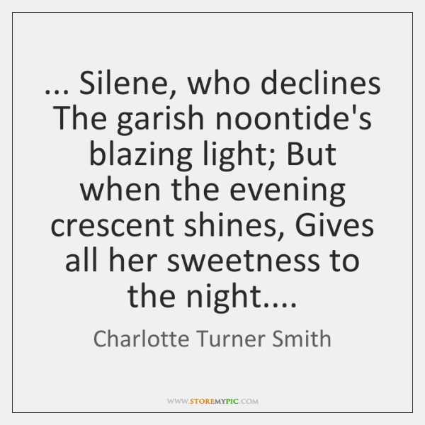... Silene, who declines The garish noontide's blazing light; But when the evening ...
