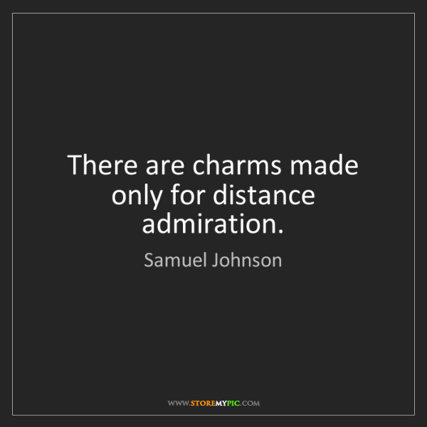 Samuel Johnson: There are charms made only for distance admiration.