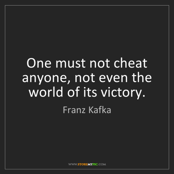 Franz Kafka: One must not cheat anyone, not even the world of its...