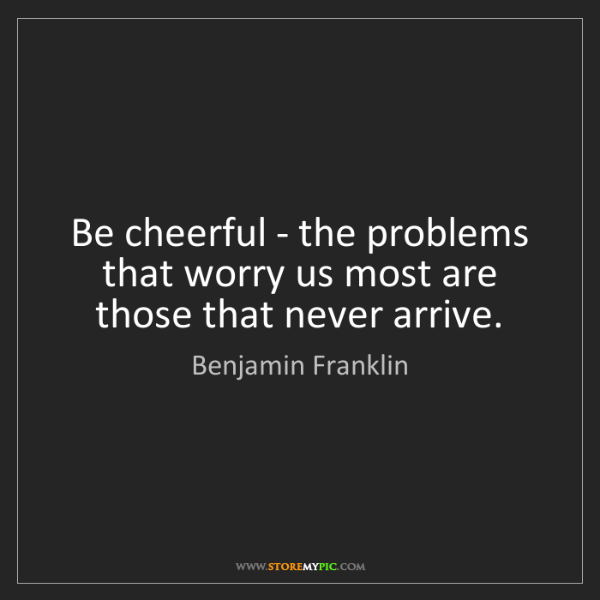 Benjamin Franklin: Be cheerful - the problems that worry us most are those...