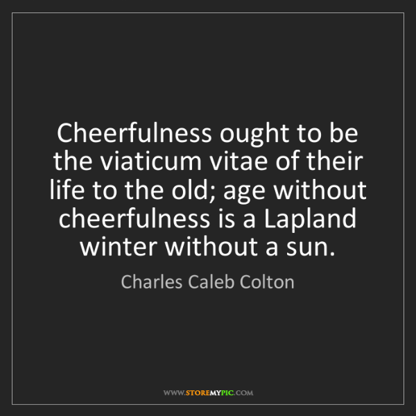 Charles Caleb Colton: Cheerfulness ought to be the viaticum vitae of their...