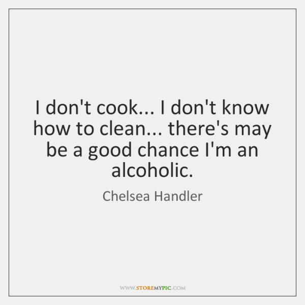I don't cook... I don't know how to clean... there's may be ...