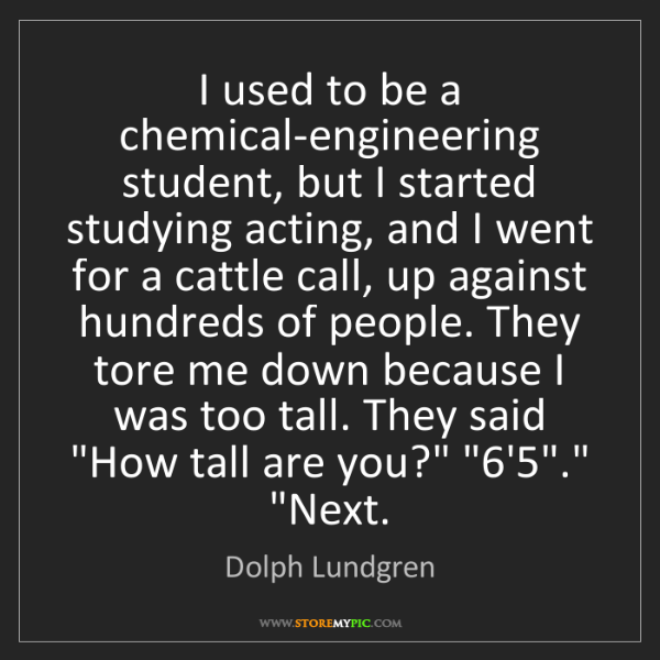 Dolph Lundgren: I used to be a chemical-engineering student, but I started...