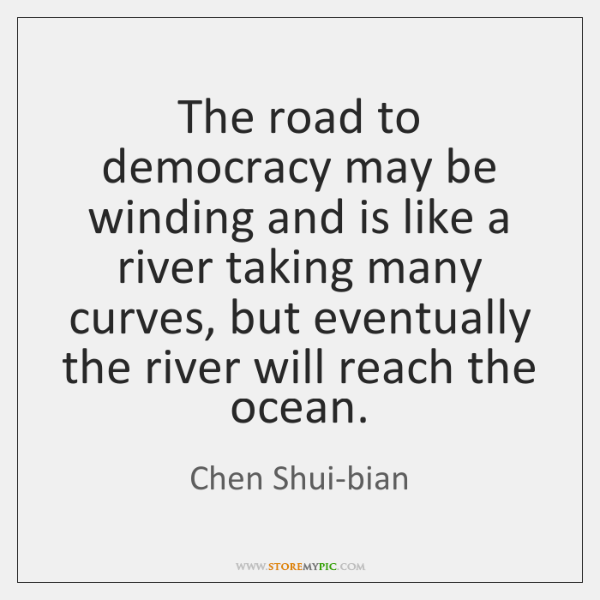 The road to democracy may be winding and is like a river ...