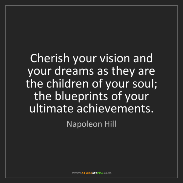 Napoleon Hill: Cherish your vision and your dreams as they are the children...