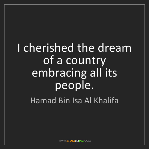 Hamad Bin Isa Al Khalifa: I cherished the dream of a country embracing all its...