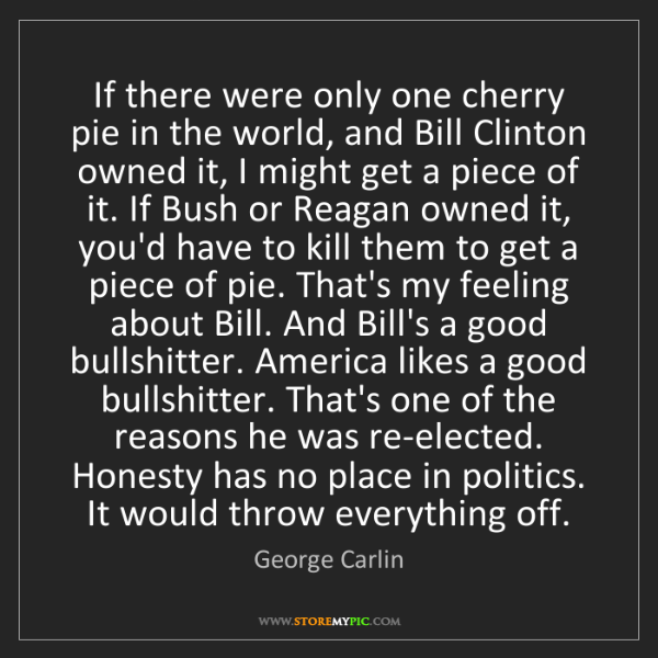 George Carlin: If there were only one cherry pie in the world, and Bill...