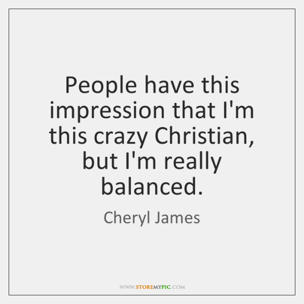 People have this impression that I'm this crazy Christian, but I'm really ...
