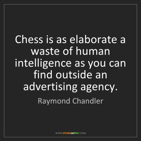 Raymond Chandler: Chess is as elaborate a waste of human intelligence as...