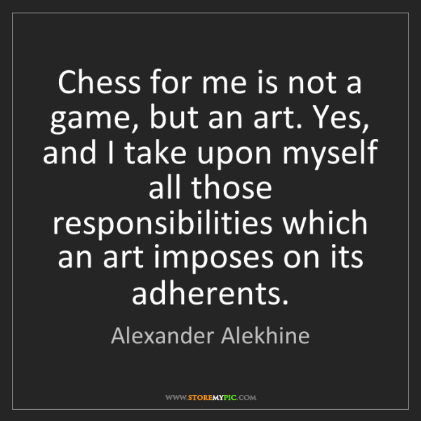 Alexander Alekhine: Chess for me is not a game, but an art. Yes, and I take...