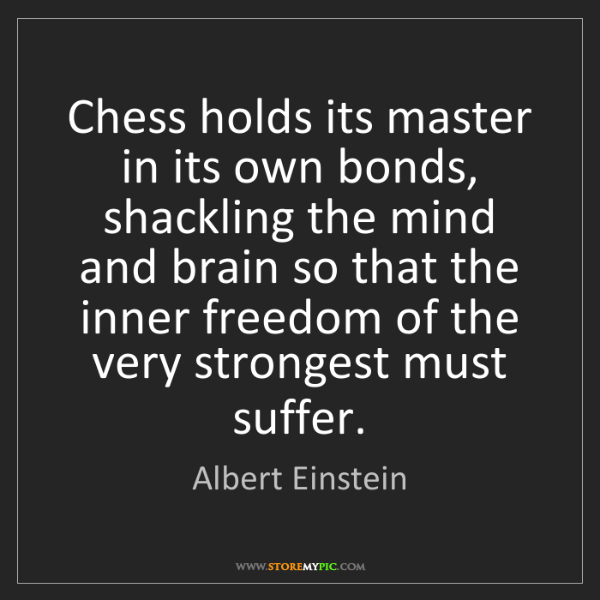 Albert Einstein: Chess holds its master in its own bonds, shackling the...