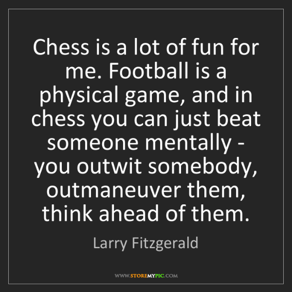 Larry Fitzgerald: Chess is a lot of fun for me. Football is a physical...