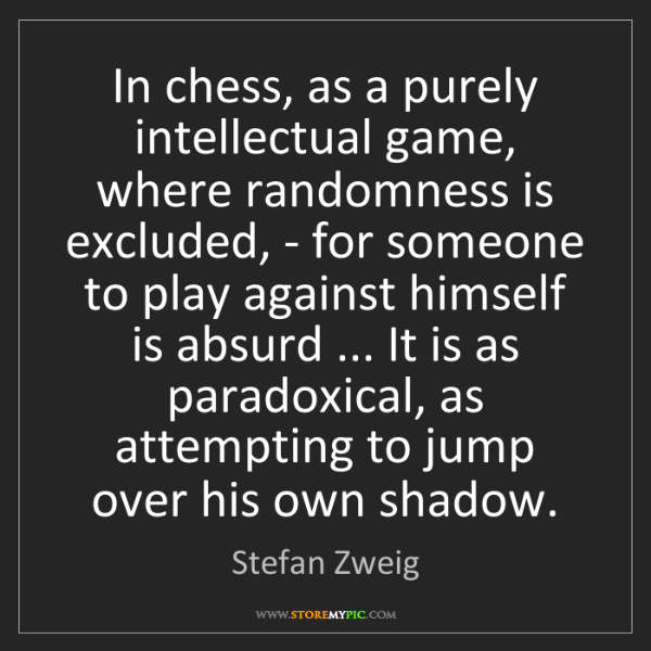 Stefan Zweig: In chess, as a purely intellectual game, where randomness...