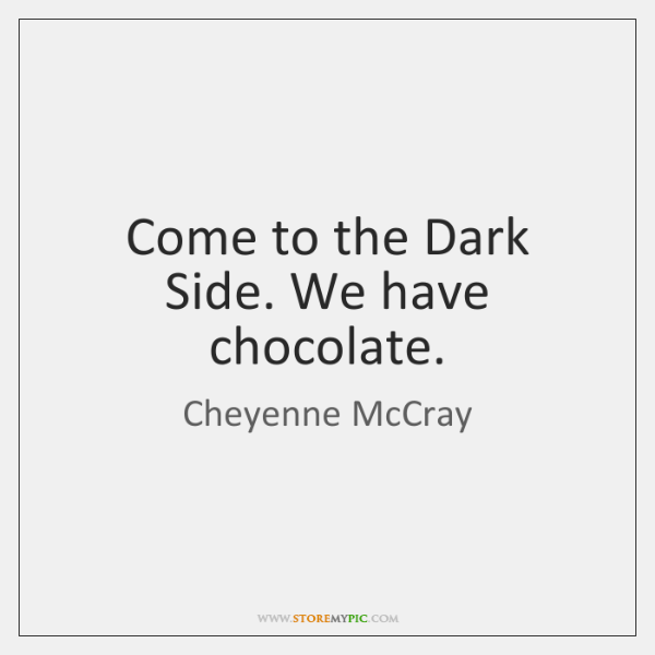 Come to the Dark Side. We have chocolate.