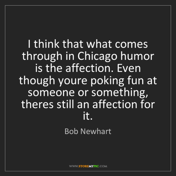 Bob Newhart: I think that what comes through in Chicago humor is the...
