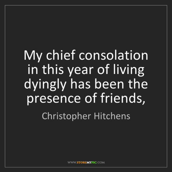 Christopher Hitchens: My chief consolation in this year of living dyingly has...