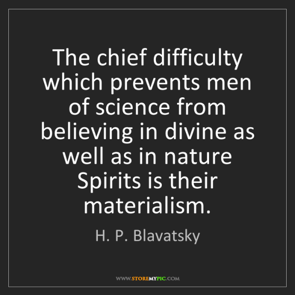 H. P. Blavatsky: The chief difficulty which prevents men of science from...