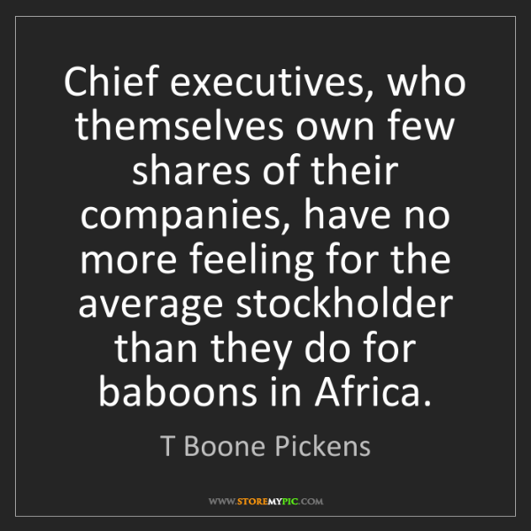 T Boone Pickens: Chief executives, who themselves own few shares of their...