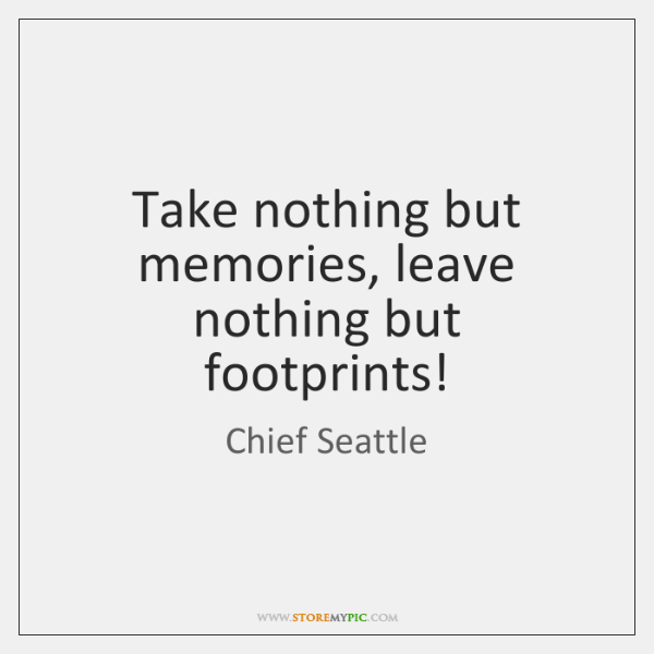 Take nothing but memories, leave nothing but footprints!