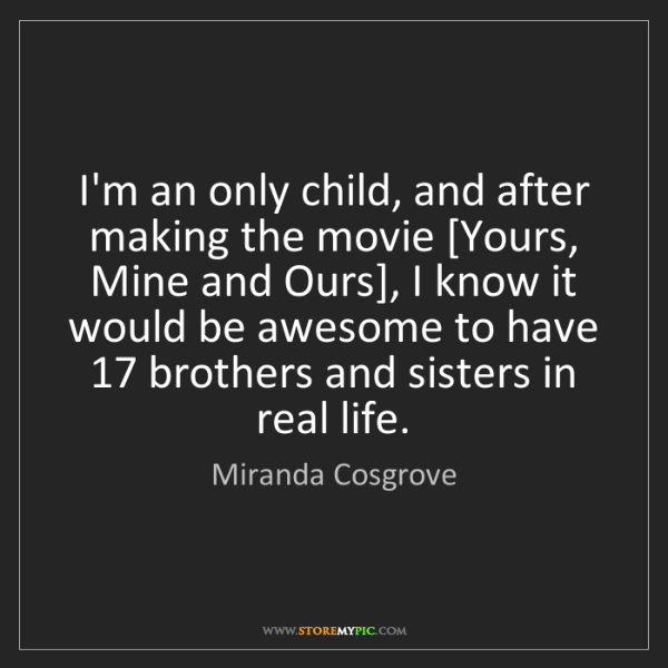 Miranda Cosgrove: I'm an only child, and after making the movie [Yours,...