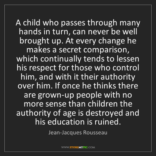 Jean-Jacques Rousseau: A child who passes through many hands in turn, can never...