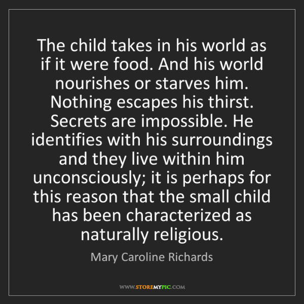 Mary Caroline Richards: The child takes in his world as if it were food. And...