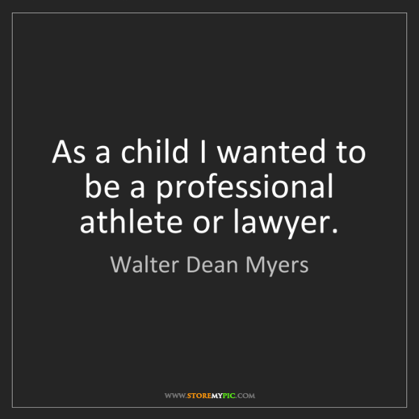 Walter Dean Myers: As a child I wanted to be a professional athlete or lawyer.