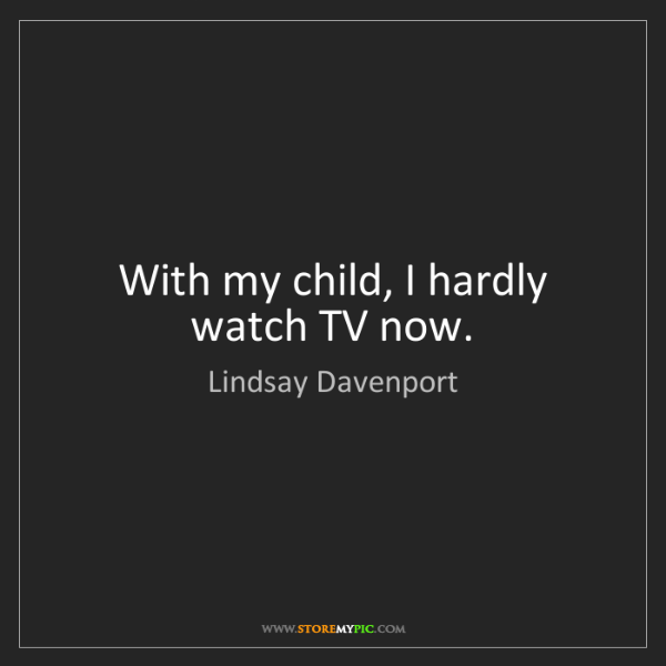 Lindsay Davenport: With my child, I hardly watch TV now.