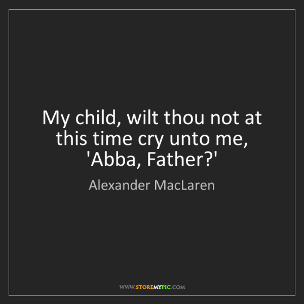 Alexander MacLaren: My child, wilt thou not at this time cry unto me, 'Abba,...
