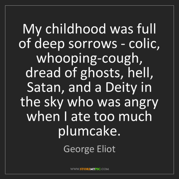 George Eliot: My childhood was full of deep sorrows - colic, whooping-cough,...
