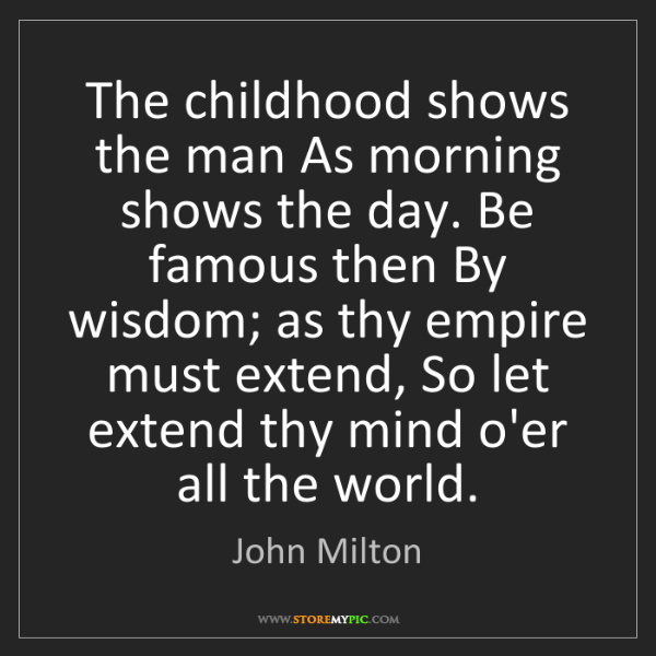John Milton: The childhood shows the man As morning shows the day....