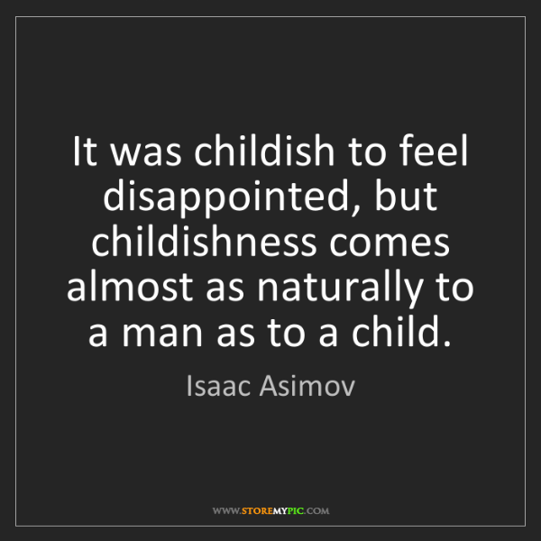 Isaac Asimov: It was childish to feel disappointed, but childishness...