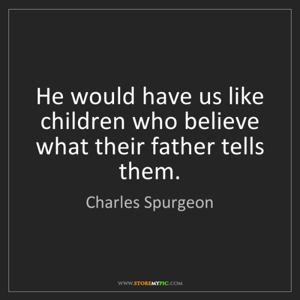 Charles Spurgeon: He would have us like children who believe what their...